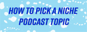 pick a niche podcast topic